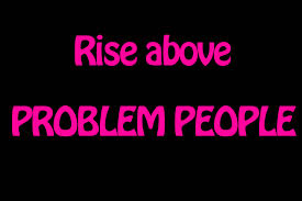 t rise above problem people